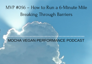 MVP #056 – How to Run a 6-Minute Mile –